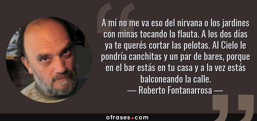Frases de Roberto Fontanarrosa - A mí no me va eso del nirvana o los jardines con minas tocando la flauta. A los dos días ya te querés cortar las pelotas. Al Cielo le pondría canchitas y un par de bares, porque en el bar estás en tu casa y a la vez estás balconeando la calle.
