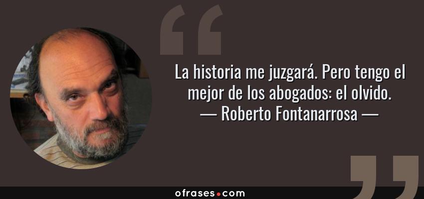 Frases de Roberto Fontanarrosa - La historia me juzgará. Pero tengo el mejor de los abogados: el olvido.