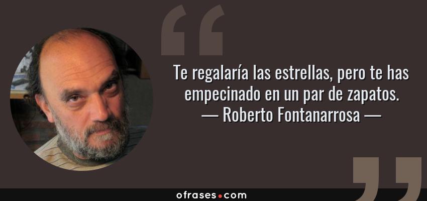 Frases de Roberto Fontanarrosa - Te regalaría las estrellas, pero te has empecinado en un par de zapatos.