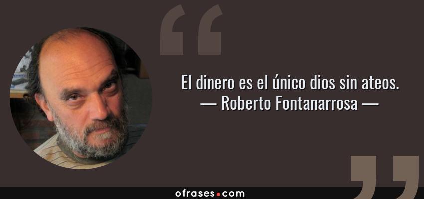 Frases de Roberto Fontanarrosa - El dinero es el único dios sin ateos.