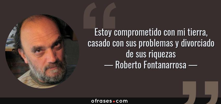 Frases de Roberto Fontanarrosa - Estoy comprometido con mi tierra, casado con sus problemas y divorciado de sus riquezas