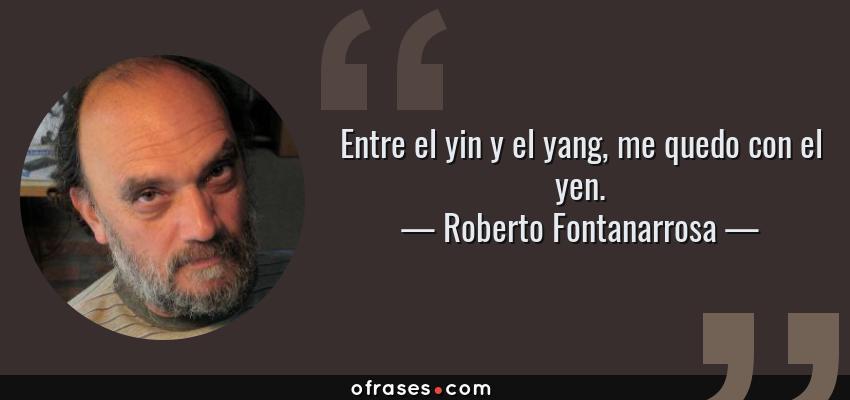 Frases de Roberto Fontanarrosa - Entre el yin y el yang, me quedo con el yen.