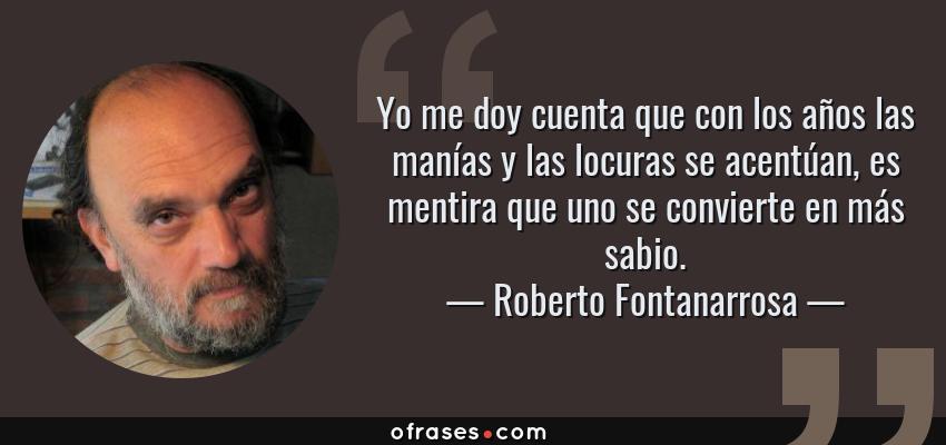Frases de Roberto Fontanarrosa - Yo me doy cuenta que con los años las manías y las locuras se acentúan, es mentira que uno se convierte en más sabio.
