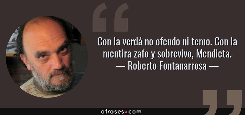 Frases de Roberto Fontanarrosa - Con la verdá no ofendo ni temo. Con la mentira zafo y sobrevivo, Mendieta.