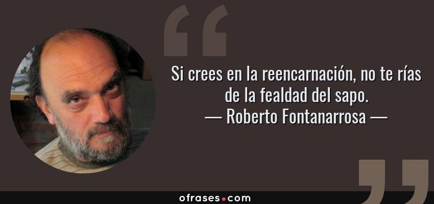 Frases de Roberto Fontanarrosa - Si crees en la reencarnación, no te rías de la fealdad del sapo.