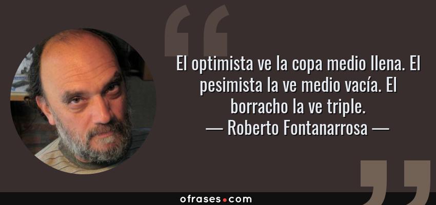 Frases de Roberto Fontanarrosa - El optimista ve la copa medio llena. El pesimista la ve medio vacía. El borracho la ve triple.