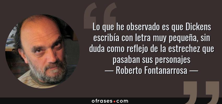 Frases de Roberto Fontanarrosa - Lo que he observado es que Dickens escribía con letra muy pequeña, sin duda como reflejo de la estrechez que pasaban sus personajes