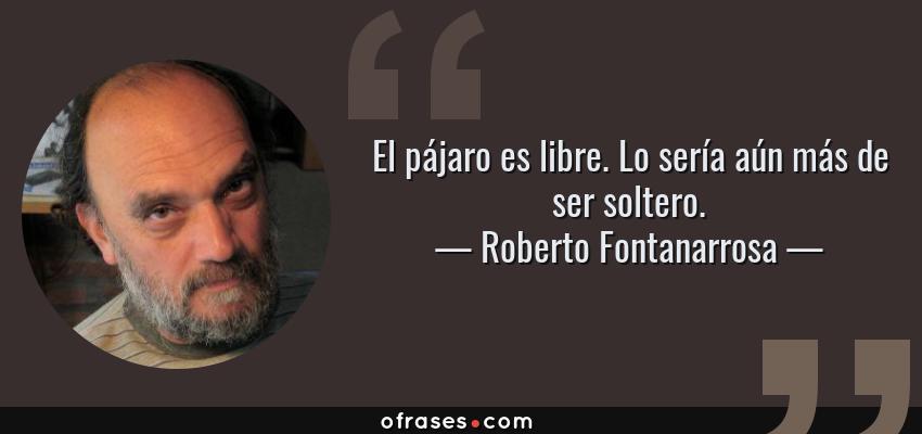 Frases de Roberto Fontanarrosa - El pájaro es libre. Lo sería aún más de ser soltero.