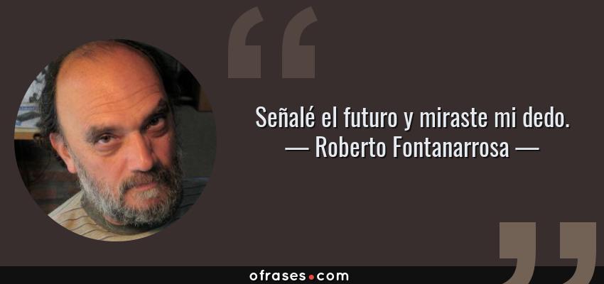 Frases de Roberto Fontanarrosa - Señalé el futuro y miraste mi dedo.