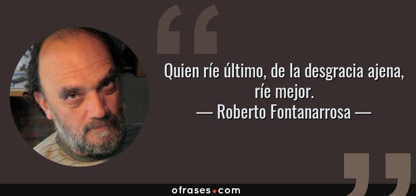 Frases de Roberto Fontanarrosa - Quien ríe último, de la desgracia ajena, ríe mejor.