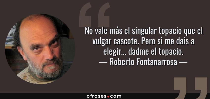 Frases de Roberto Fontanarrosa - No vale más el singular topacio que el vulgar cascote. Pero si me dais a elegir... dadme el topacio.