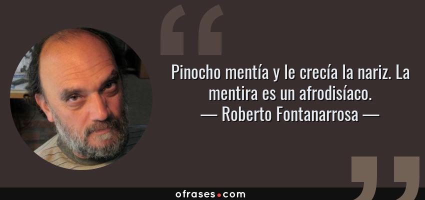 Frases de Roberto Fontanarrosa - Pinocho mentía y le crecía la nariz. La mentira es un afrodisíaco.