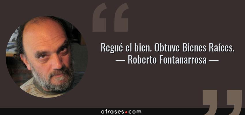Frases de Roberto Fontanarrosa - Regué el bien. Obtuve Bienes Raíces.