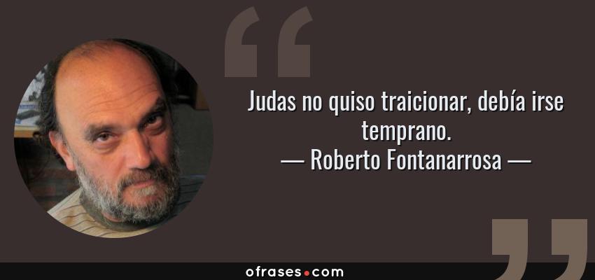 Frases de Roberto Fontanarrosa - Judas no quiso traicionar, debía irse temprano.
