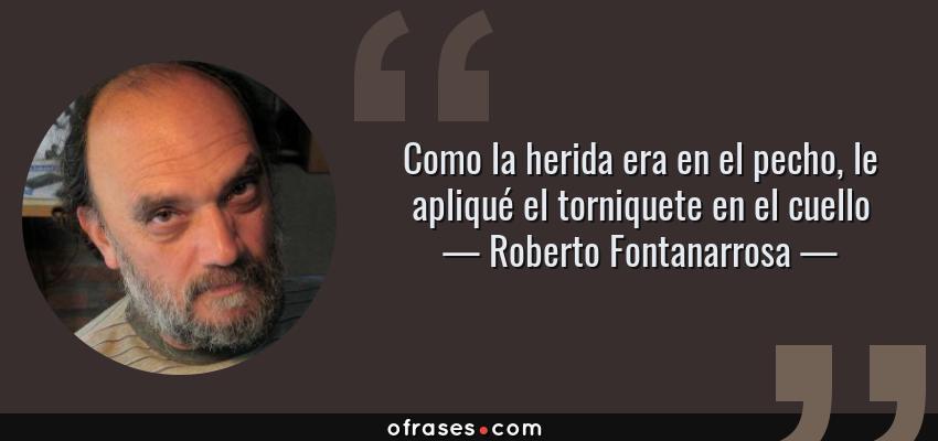 Frases de Roberto Fontanarrosa - Como la herida era en el pecho, le apliqué el torniquete en el cuello