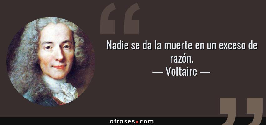 Frases de Voltaire - Nadie se da la muerte en un exceso de razón.