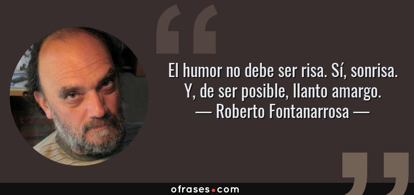 Frases de Roberto Fontanarrosa - El humor no debe ser risa. Sí, sonrisa. Y, de ser posible, llanto amargo.