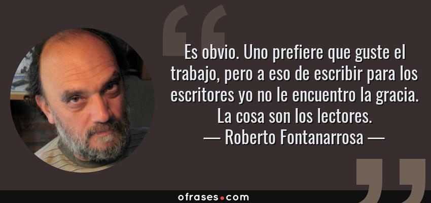Frases de Roberto Fontanarrosa - Es obvio. Uno prefiere que guste el trabajo, pero a eso de escribir para los escritores yo no le encuentro la gracia. La cosa son los lectores.