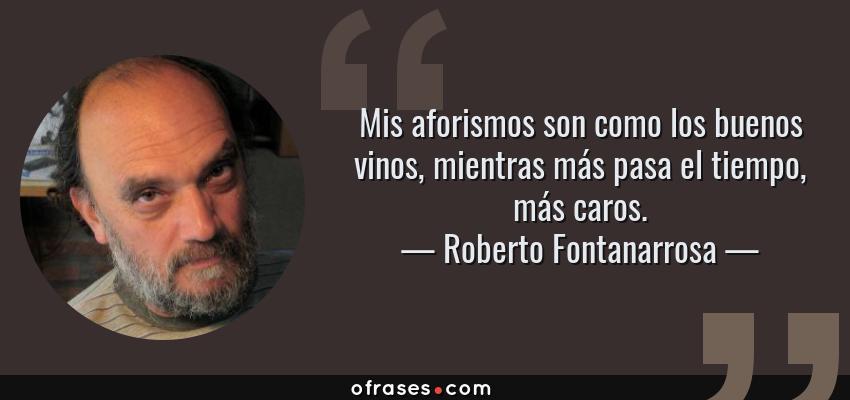 Frases de Roberto Fontanarrosa - Mis aforismos son como los buenos vinos, mientras más pasa el tiempo, más caros.