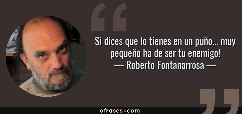 Frases de Roberto Fontanarrosa - Si dices que lo tienes en un puño... muy pequeño ha de ser tu enemigo!
