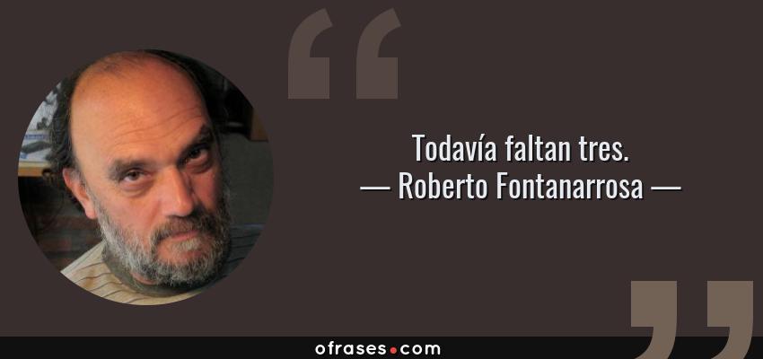 Frases de Roberto Fontanarrosa - Todavía faltan tres.