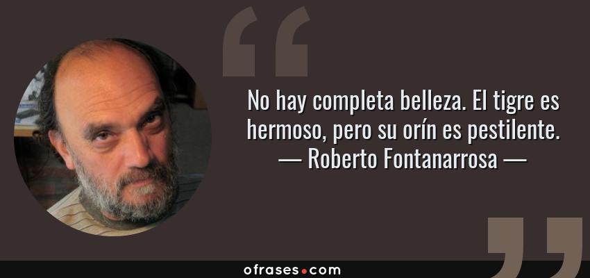 Frases de Roberto Fontanarrosa - No hay completa belleza. El tigre es hermoso, pero su orín es pestilente.