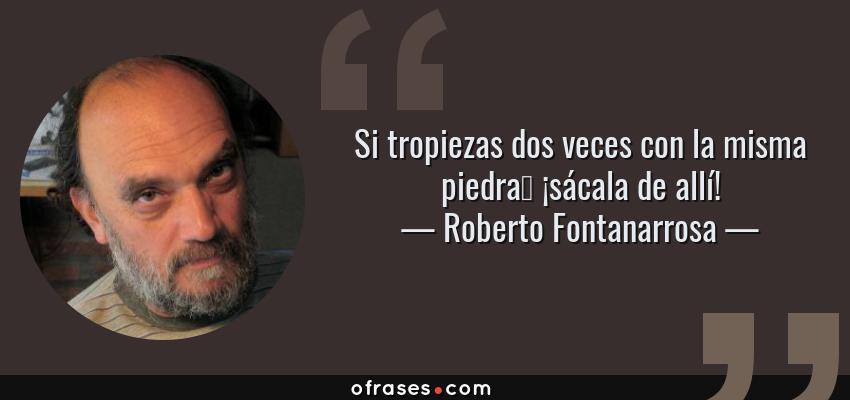 Frases de Roberto Fontanarrosa - Si tropiezas dos veces con la misma piedra… ¡sácala de allí!