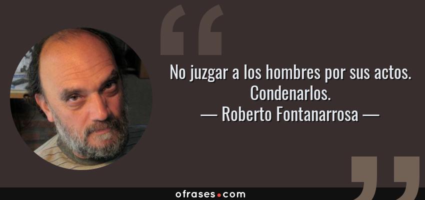 Frases de Roberto Fontanarrosa - No juzgar a los hombres por sus actos. Condenarlos.