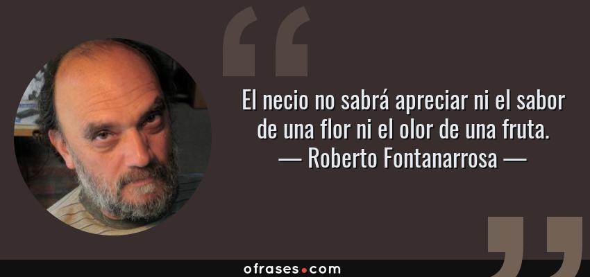 Frases de Roberto Fontanarrosa - El necio no sabrá apreciar ni el sabor de una flor ni el olor de una fruta.