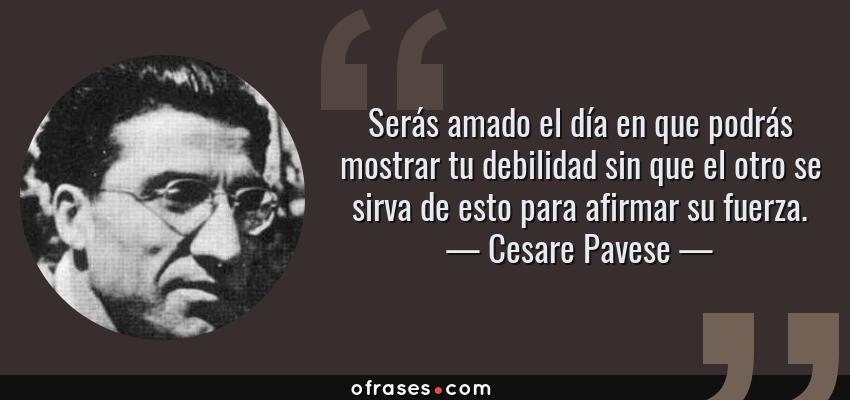 Frases de Cesare Pavese - Serás amado el día en que podrás mostrar tu debilidad sin que el otro se sirva de esto para afirmar su fuerza.