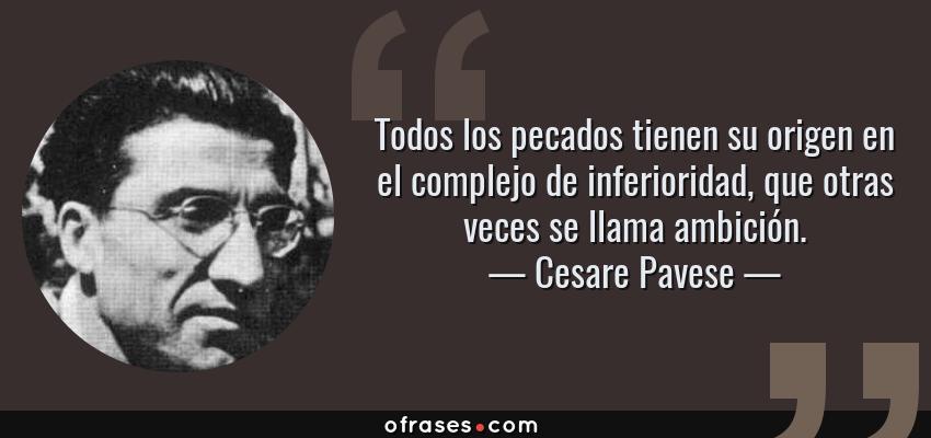 Frases de Cesare Pavese - Todos los pecados tienen su origen en el complejo de inferioridad, que otras veces se llama ambición.
