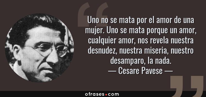 Frases de Cesare Pavese - Uno no se mata por el amor de una mujer. Uno se mata porque un amor, cualquier amor, nos revela nuestra desnudez, nuestra miseria, nuestro desamparo, la nada.