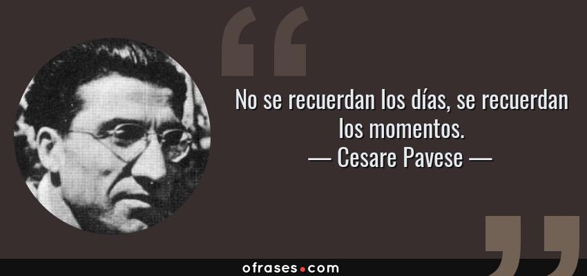 Frases de Cesare Pavese - No se recuerdan los días, se recuerdan los momentos.