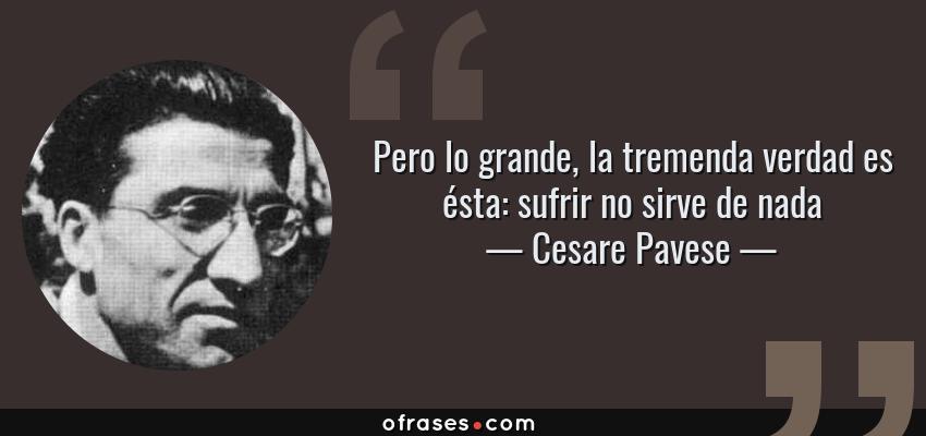 Frases de Cesare Pavese - Pero lo grande, la tremenda verdad es ésta: sufrir no sirve de nada