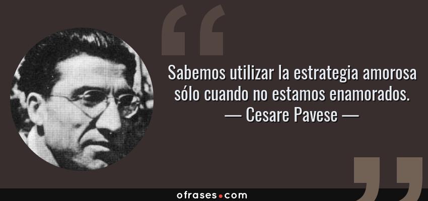 Frases de Cesare Pavese - Sabemos utilizar la estrategia amorosa sólo cuando no estamos enamorados.