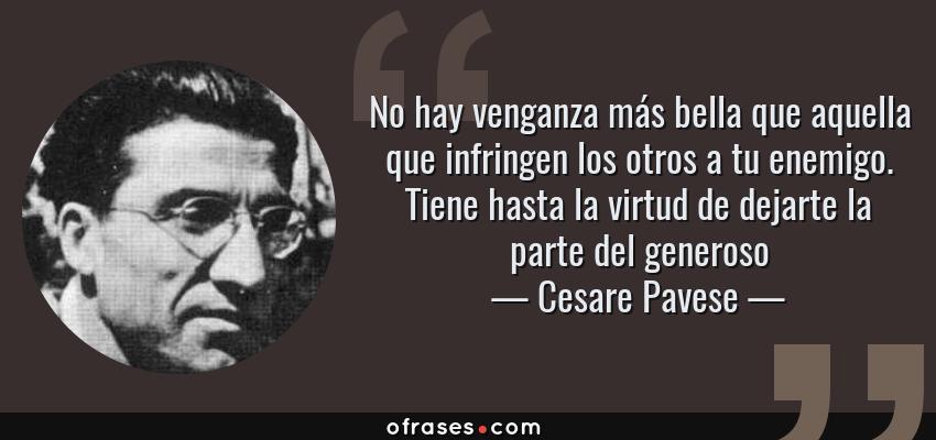 Frases de Cesare Pavese - No hay venganza más bella que aquella que infringen los otros a tu enemigo. Tiene hasta la virtud de dejarte la parte del generoso