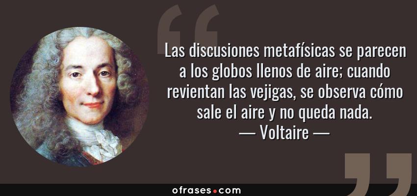 Frases de Voltaire - Las discusiones metafísicas se parecen a los globos llenos de aire; cuando revientan las vejigas, se observa cómo sale el aire y no queda nada.