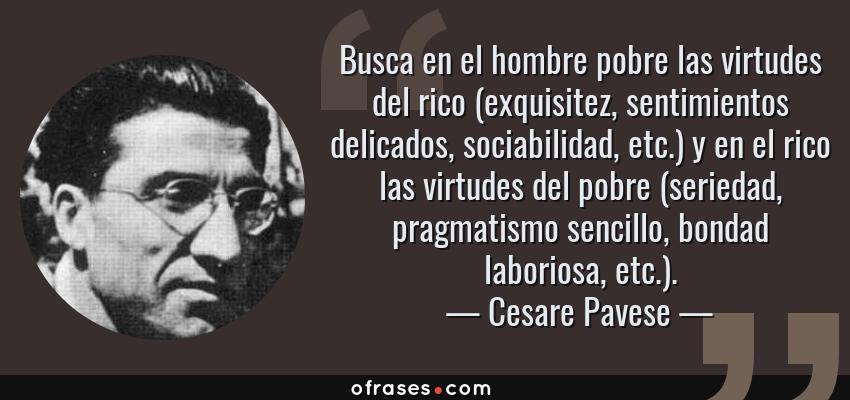 Frases de Cesare Pavese - Busca en el hombre pobre las virtudes del rico (exquisitez, sentimientos delicados, sociabilidad, etc.) y en el rico las virtudes del pobre (seriedad, pragmatismo sencillo, bondad laboriosa, etc.).