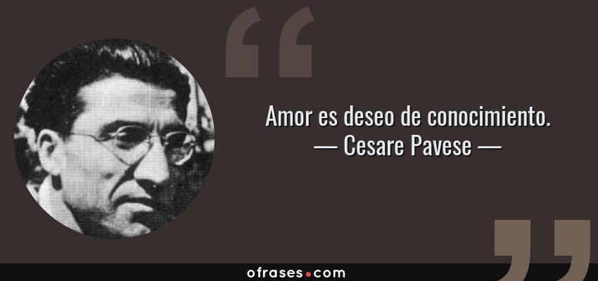 Frases de Cesare Pavese - Amor es deseo de conocimiento.