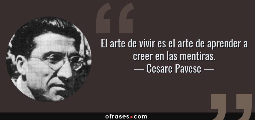 Frases de Cesare Pavese - El arte de vivir es el arte de aprender a creer en las mentiras.
