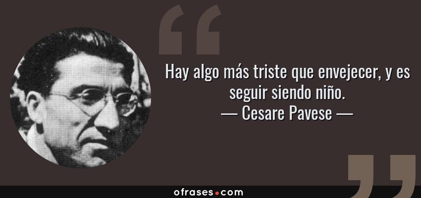 Frases de Cesare Pavese - Hay algo más triste que envejecer, y es seguir siendo niño.