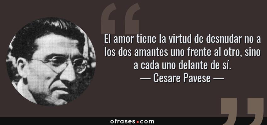 Frases de Cesare Pavese - El amor tiene la virtud de desnudar no a los dos amantes uno frente al otro, sino a cada uno delante de sí.