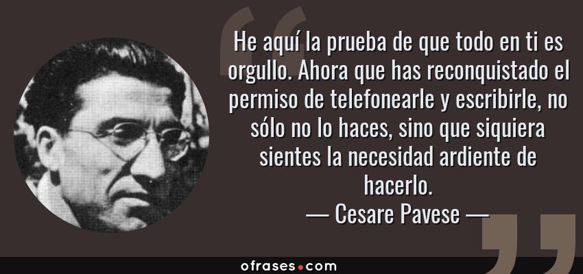 Frases de Cesare Pavese - He aquí la prueba de que todo en ti es orgullo. Ahora que has reconquistado el permiso de telefonearle y escribirle, no sólo no lo haces, sino que siquiera sientes la necesidad ardiente de hacerlo.