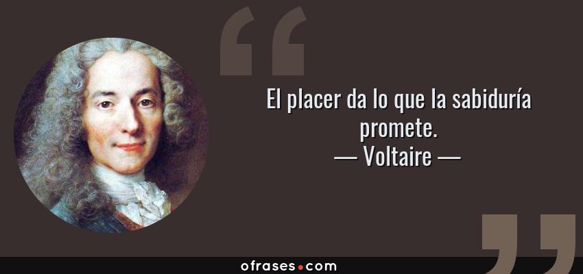 Frases de Voltaire - El placer da lo que la sabiduría promete.