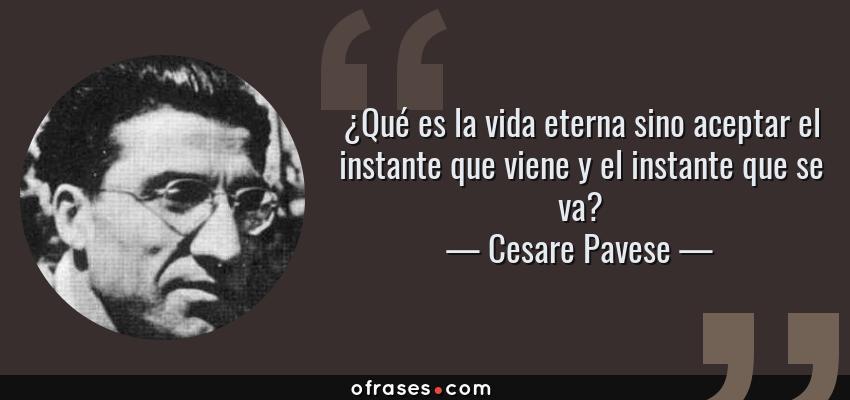 Frases de Cesare Pavese - ¿Qué es la vida eterna sino aceptar el instante que viene y el instante que se va?