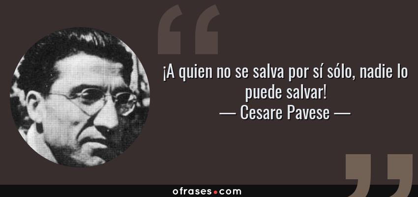 Frases de Cesare Pavese - ¡A quien no se salva por sí sólo, nadie lo puede salvar!