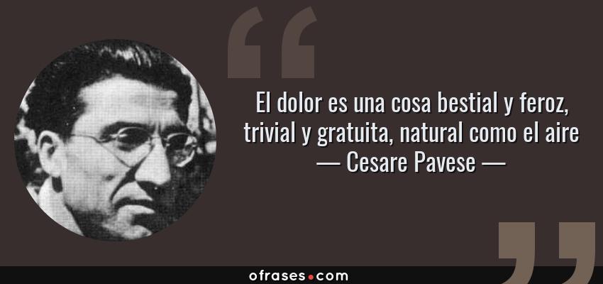 Frases de Cesare Pavese - El dolor es una cosa bestial y feroz, trivial y gratuita, natural como el aire