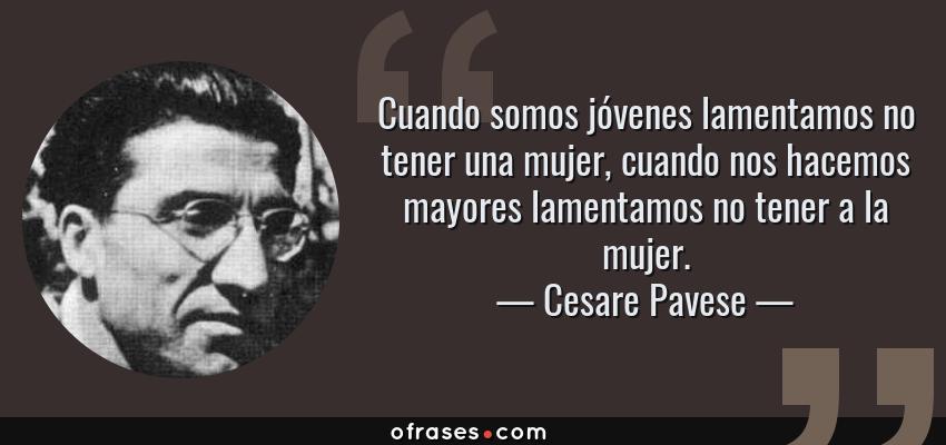 Frases de Cesare Pavese - Cuando somos jóvenes lamentamos no tener una mujer, cuando nos hacemos mayores lamentamos no tener a la mujer.