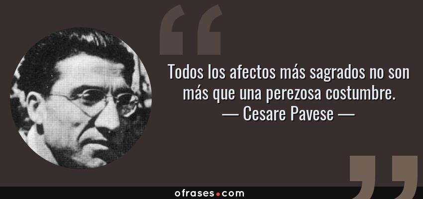 Frases de Cesare Pavese - Todos los afectos más sagrados no son más que una perezosa costumbre.