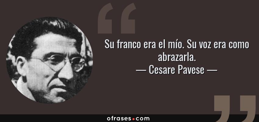Frases de Cesare Pavese - Su franco era el mío. Su voz era como abrazarla.